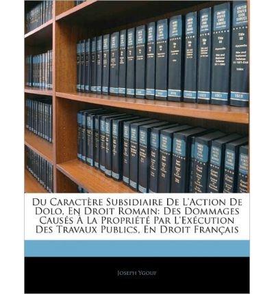 Du Caract Re Subsidiaire de L'Action de Dolo, En Droit Romain: Des Dommages Caus?'s La Propri T Par L'Ex Cution Des Travaux Publics, En Droit Fran Ais (Paperback)(English / French) - Common