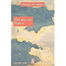 Del Arco Iris Blanco / Of the White Rainbow: Ensayos De Literatura Y Cultura/ Essays of Literarute and Culture