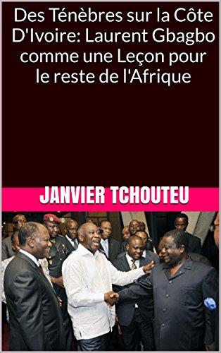 Des Ténèbres sur la Côte D'Ivoire: Laurent Gbagbo comme une  Leçon pour le reste de l'Afrique