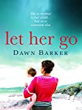 Let Her Go: An emotional and heartbreaking tale of motherhood and family that will le...