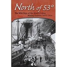 North of 53 Degrees: The Wild Days of the Alaska-Yukon Mining Frontier, 1870-1914