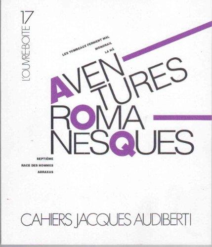 Cahiers Jacques Audiberti L'Ouvre-boite 17 : Aventures romanesques - Les tombeaux ferment mal - Monorail La N - Septime - Race des hommes - Abraxas