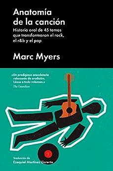 Anatomía de la canción: Historia oral de 45 temas que transformaron el rock, el r&b y el pop (Cultura Popular) de [Myers, Marc]