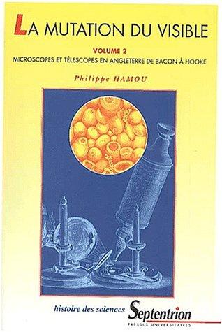 La mutation du visible : essai sur la portée épistémologique des instruments d'optique au XVIIe siècle. Tome 2, Microscopes et téléscopes en Angleterre, de Bacon à Hooke