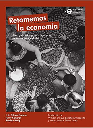 Retomemos la economía: Una guía ética para transformar nuestras comunidades por Jenny Cameron