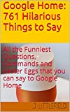 Google Home: 761 Hilarious Things to Say: All the Funniest Questions, Commands and Easter Eggs that you can say to Google Home. Your fun guide to all the ... and funny quotes (Google Fun Books Series)