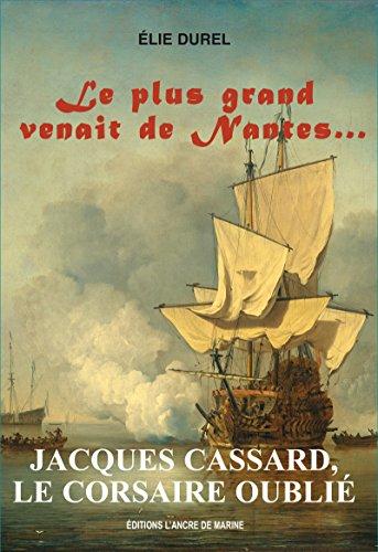 Jacques Cassard, le Corsaire oublié: Le plus grand venait de Nantes (Marins célèbres) par Elie Durel