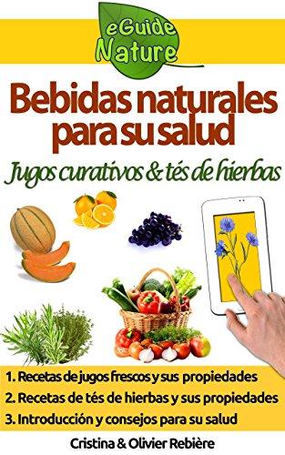 Bebidas naturales para su salud: Pequeña guía digital con jugos frescos y tés de hierbas y sus propiedades curativas (eGuide Nature n 0)