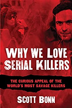 Why We Love Serial Killers: The Curious Appeal of the World's Most Savage Murderers by [Bonn, Scott]
