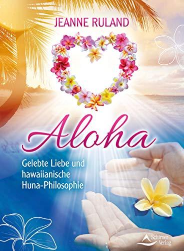 Aloha: Gelebte Liebe und hawaiianische Huna-Philosophie (Die Harmonie Von Natur Und Geist)