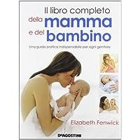 Il libro completo della mamma e del bambino. Una guida pratica indispensabile per ogni genitore