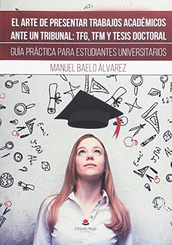 El arte de presentar trabajos académicos ante un tribunal: TFG, TFM Y tesis doctoral: Guía práctica para estudiantes universitarios