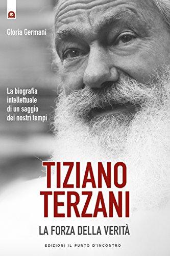 Tiziano Terzani: la forza della verit: La biografia intellettuale di un saggio dei nostri tempi