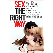 Sex The Right Way: A How to Guide Combined with Erotica That Leads To Sexual Intercourse (Sex Guide, Erotica, How to Have Great Sex)