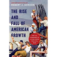 The Rise and Fall of American Growth: The U.S. Standard of Living since the Civil War (Princeton Economic History of the Western World)