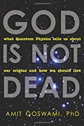 God Is Not Dead: What Quantum Physics Tells Us about Our Origins and How We Should Live by Amit Goswami (2012-04-01)
