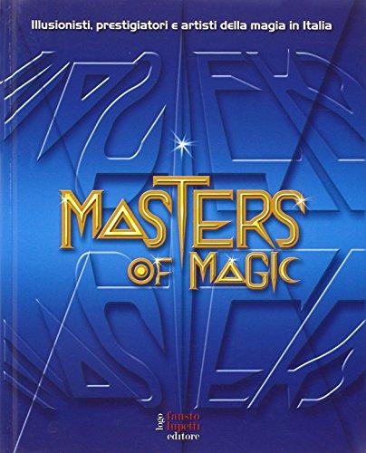 Masters of magic. Illusionisti, prestigiatori e artisti della magia in Italia. Ediz. illustrata