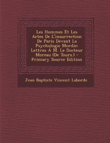 Les Hommes Et Les Actes de L'Insurrection de Paris Devant La Psychologie Mordie: Lettres A M. Le Docteur Moreau (de Tours.)