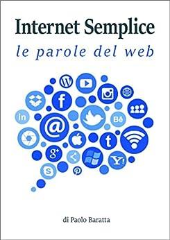 Internet semplice: i termini del web spiegati ai non addetti ai lavori di [Baratta, Paolo]