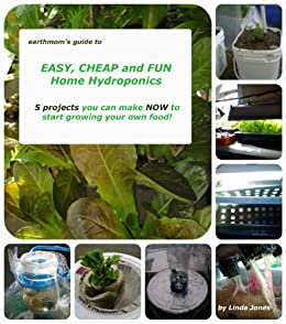 earthmom's Guide to EASY, CHEAP and FUN Home Hydroponics 5 projects you can make NOW  to get started growing your own food! (English Edition) von [Jones, Linda]
