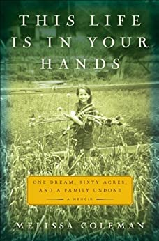 This Life Is in Your Hands: One Dream, Sixty Acres, and a Family Undone par [Coleman, Melissa]