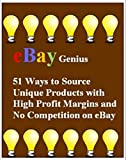eBay Genius: 51 Ways to Source Unique Products with High Profit Margins and No Competition on eBay