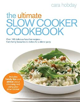 The Ultimate Slow Cooker Cookbook: Over 100 delicious, fuss-free recipes - from family favourites to dishes for a dinner party by [Hobday, Cara]