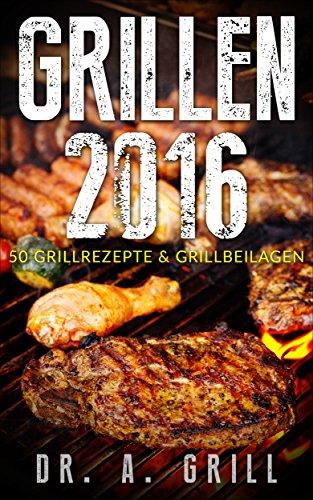 Grillen 2016: 50 Grillrezepte und Grillbeilagen