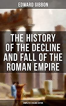 The History of the Decline and Fall of the Roman Empire (Complete 6 Volume Edition): From the Height of the Roman Empire, the Age of Trajan and the Antonines ... the State of Rome during the Middle Ages by [Gibbon, Edward]