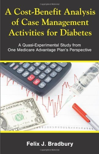 A Cost-Benefit Analysis of Case Management Activities for Diabetes: A Quasi-Experimental Study from One Medicare Advantage Plan's Perspective by Felix J. Bradbury (2010-06-15)