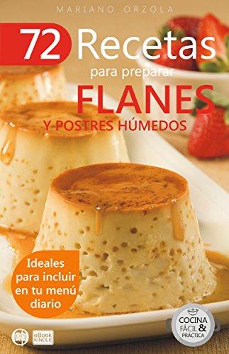 72 RECETAS PARA PREPARAR FLANES Y POSTRES HÚMEDOS: Ideales para incluir en tu menú diario (Colección Cocina Fácil & Práctica nº 23)