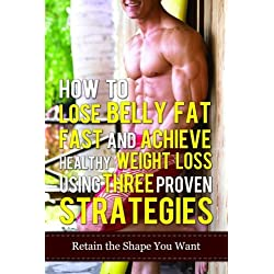 How To Lose Belly Fat Fast And Achieve Healthy Weight Loss Using Three Proven Strategies: Retain The Shape You Want: Volume 5 (How To Lose Weight, How ... Without Exercises, Diet And Weight Loss)