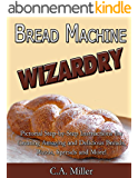 Bread Machine Wizardry: Pictorial Step-by-Step Instructions for Creating Amazing and Delicious Breads, Pizzas, Spreads and More! (Kitchen Gadget Wizardry Book 2) (English Edition)