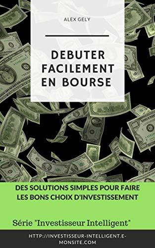 DEBUTER FACILEMENT EN BOURSE: Des solutions simples pour faire les bons choix d'investissement par A. GELY