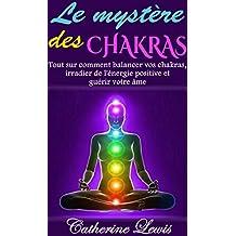 LES CHAKRAS: LE MYSTÈRE DES CHAKRAS: TOUT SUR COMMENT BALANCER VOS CHAKRAS, IRRADIER DE L'ÉNERGIE POSITIVE ET GUÉRIR VOTRE ÂME