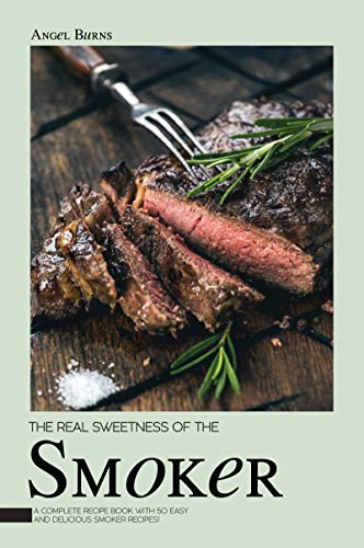 The Real Sweetness of the Smoker: A Complete Recipe Book with 50 Easy and Delicious Smoker Recipes! (English Edition)