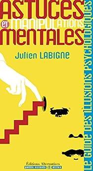 ASTUCES ET MANIPULATIONS MENTALES: Le guide des illusions psychologiques par [Labigne, Julien]