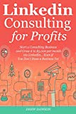 LINKEDIN CONSULTING PROFITS: Start a Consulting Business and Grow it to $5,000 per month via LinkedIn… Even if You Don't Have a Business Yet (English Edition)