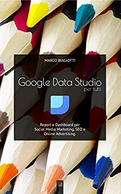 Google Data Studio per tutti: Report e Dashboard per Social Media Marketing, SEO e Online Advertising.