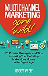 Multichannel Marketing Gone Wild!: 101 Proven Strategies and Tips for Making Your Marketing Make More Money in the Digital Age