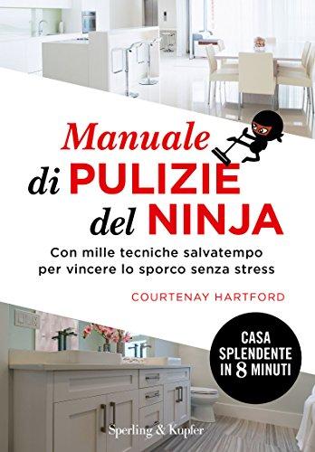 Manuale di pulizie del ninja. Con mille tecniche salvatempo per vincere lo sporco senza stress