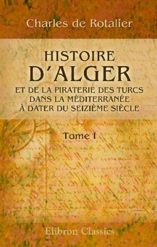 Histoire d'Alger et de la piraterie des Turcs dans la Méditerranée, à dater du seizième siècle: Tome 1