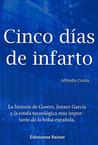 Cinco días de infarto: La historia de Gowex, Jenaro García y la estafa tecnológica más importante de la bolsa española.