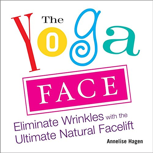 Yoga Face: Eliminate Wrinkles with the Ultimate Natural Facelift: Anti-aging Yoga for the Face por Annelise Hagan