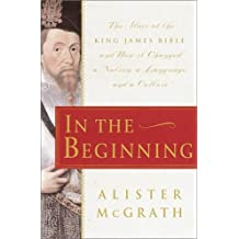 In the Beginning: The Story of the King James Bible and How it Changed a Nation, a Language, and a Culture by Alister McGrath (2001-04-10)