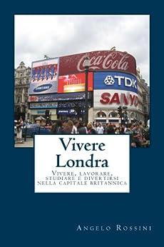 Vivere Londra: Vivere, lavorare, studiare e divertirsi nella capitale britannica di [Rossini, Angelo]