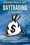 Daytrading: Werde Reich mit Daytrading & Trading. Wie Du Schritt für Schritt Vermögen aufbaust und finanziell Unabhängig wirst mit den richtigen Strategien. Geld sparen, anlegen und vermehren.