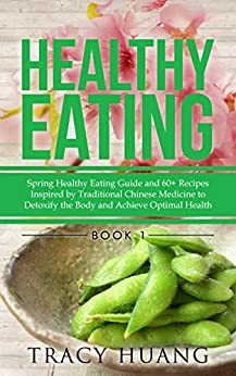 Healthy Eating: Spring Healthy Eating Guide and 60+ Recipes Inspired by Traditional Chinese Medicine to Detoxify the Body and Achieve Optimal Health by [Huang, Tracy]