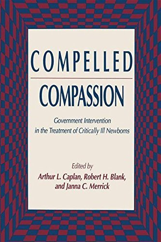Compelled Compassion: Government Intervention in the Treatment of Critically Ill Newborns (Contemporary Issues in Biomedicine, Ethics, and Society)
