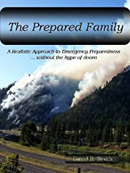 The Prepared Family, A Realistic Approach to Emergency Preparedness...without the hype of doom (The Prepared Family Series Book 1)